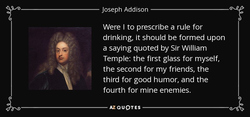 Were I to prescribe a rule for drinking, it should be formed upon a saying quoted by Sir William Temple: the first glass for myself, the second for my friends, the third for good humor, and the fourth for mine enemies. - Joseph Addison
