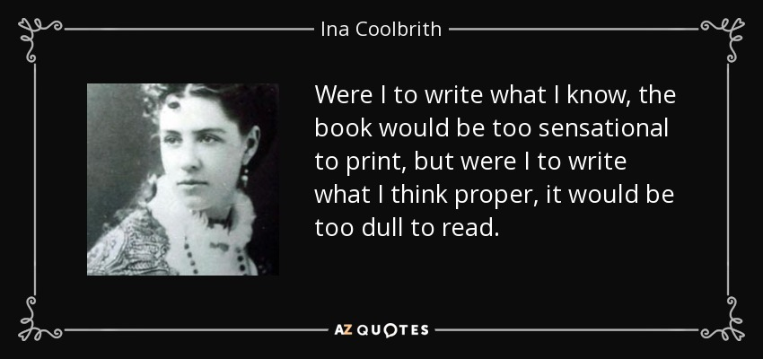 Were I to write what I know, the book would be too sensational to print, but were I to write what I think proper, it would be too dull to read. - Ina Coolbrith