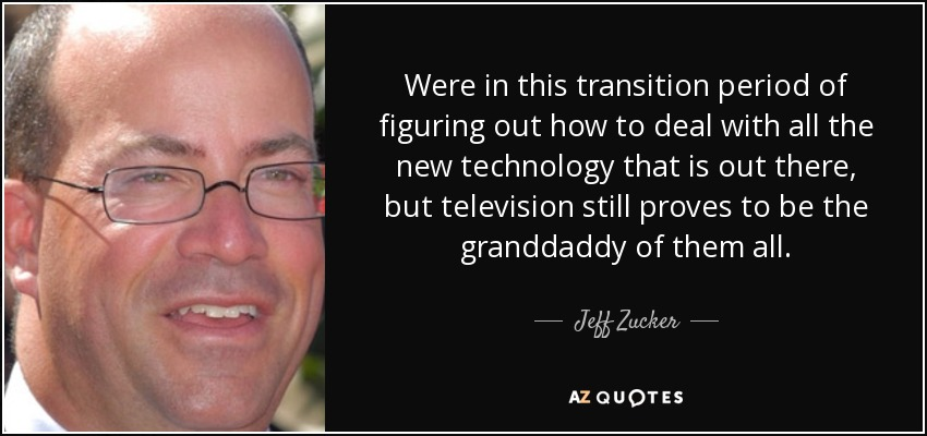 Were in this transition period of figuring out how to deal with all the new technology that is out there, but television still proves to be the granddaddy of them all. - Jeff Zucker