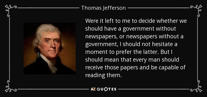 Were it left to me to decide whether we should have a government without newspapers, or newspapers without a government, I should not hesitate a moment to prefer the latter. But I should mean that every man should receive those papers and be capable of reading them. - Thomas Jefferson