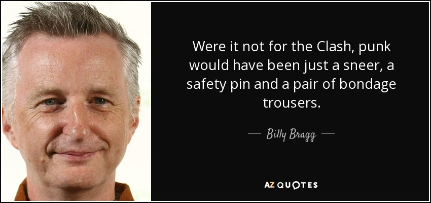 Were it not for the Clash, punk would have been just a sneer, a safety pin and a pair of bondage trousers. - Billy Bragg