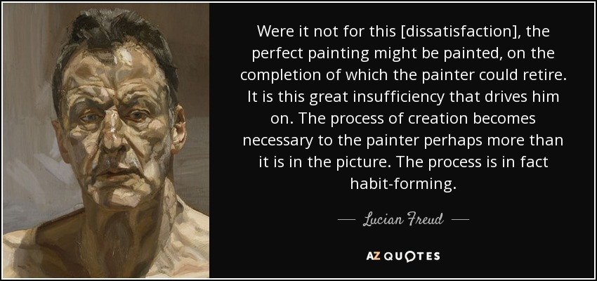 Were it not for this [dissatisfaction], the perfect painting might be painted, on the completion of which the painter could retire. It is this great insufficiency that drives him on. The process of creation becomes necessary to the painter perhaps more than it is in the picture. The process is in fact habit-forming. - Lucian Freud