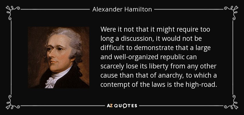 Were it not that it might require too long a discussion, it would not be difficult to demonstrate that a large and well-organized republic can scarcely lose its liberty from any other cause than that of anarchy, to which a contempt of the laws is the high-road. - Alexander Hamilton