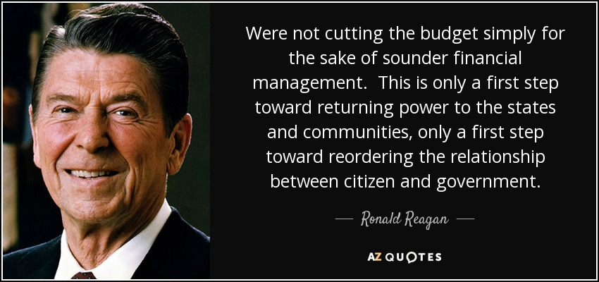 Were not cutting the budget simply for the sake of sounder financial management. This is only a first step toward returning power to the states and communities, only a first step toward reordering the relationship between citizen and government. - Ronald Reagan