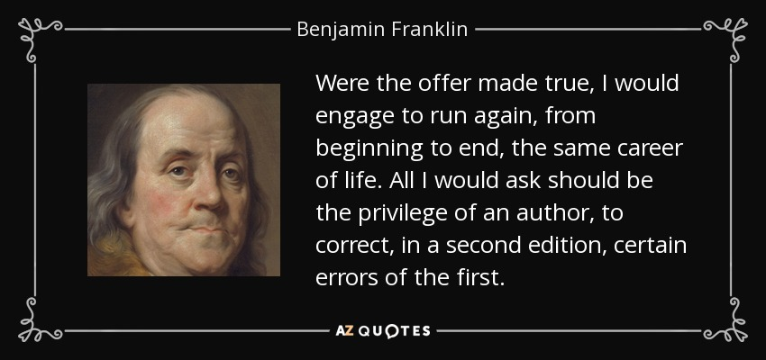 Were the offer made true, I would engage to run again, from beginning to end, the same career of life. All I would ask should be the privilege of an author, to correct, in a second edition, certain errors of the first. - Benjamin Franklin