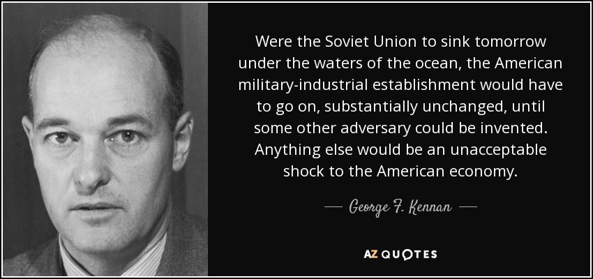 Were the Soviet Union to sink tomorrow under the waters of the ocean, the American military-industrial establishment would have to go on, substantially unchanged, until some other adversary could be invented. Anything else would be an unacceptable shock to the American economy. - George F. Kennan