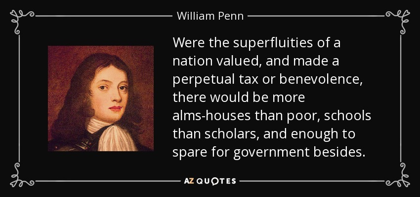 Were the superfluities of a nation valued, and made a perpetual tax or benevolence, there would be more alms-houses than poor, schools than scholars, and enough to spare for government besides. - William Penn