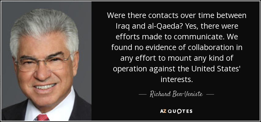 Were there contacts over time between Iraq and al-Qaeda? Yes, there were efforts made to communicate. We found no evidence of collaboration in any effort to mount any kind of operation against the United States' interests. - Richard Ben-Veniste