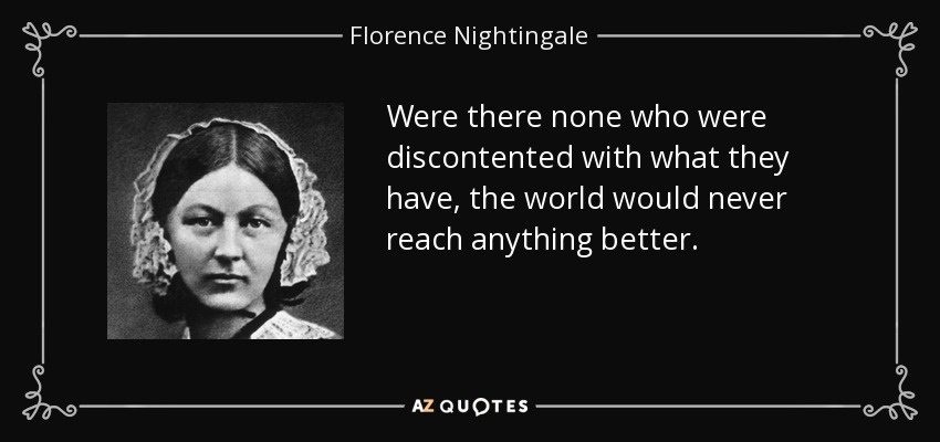 Were there none who were discontented with what they have, the world would never reach anything better. - Florence Nightingale