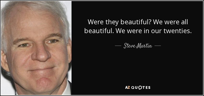 Were they beautiful? We were all beautiful. We were in our twenties. - Steve Martin