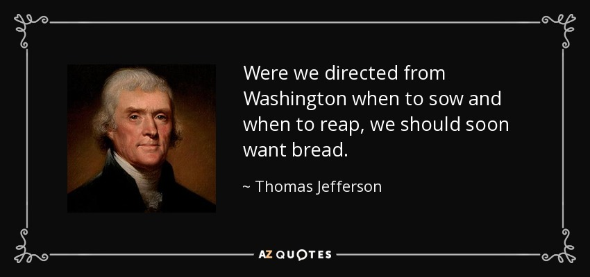 Were we directed from Washington when to sow and when to reap, we should soon want bread. - Thomas Jefferson