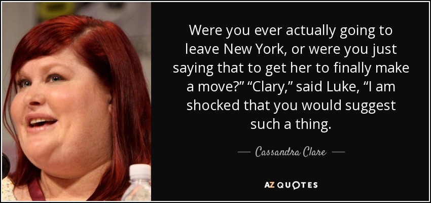 "Were you ever actually going to leave New York, or were you just saying that to get her to finally make a move?"" ""Clary,"" said Luke, ""I am shocked that you would suggest such a thing. - Cassandra Clare"