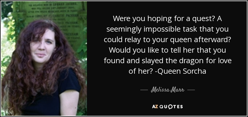 Were you hoping for a quest? A seemingly impossible task that you could relay to your queen afterward? Would you like to tell her that you found and slayed the dragon for love of her? -Queen Sorcha - Melissa Marr