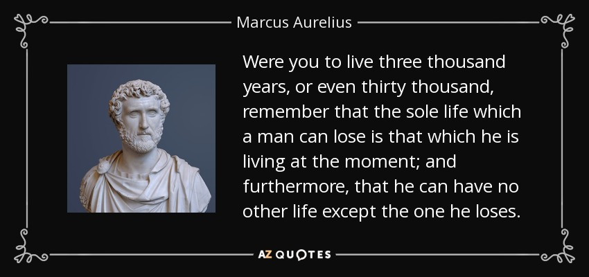 Were you to live three thousand years, or even thirty thousand, remember that the sole life which a man can lose is that which he is living at the moment; and furthermore, that he can have no other life except the one he loses. - Marcus Aurelius