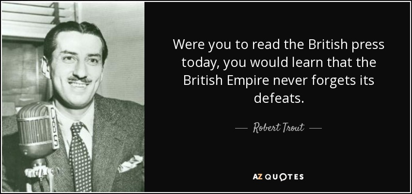 Were you to read the British press today, you would learn that the British Empire never forgets its defeats. - Robert Trout
