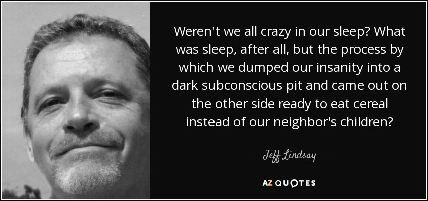 Weren't we all crazy in our sleep? What was sleep, after all, but the process by which we dumped our insanity into a dark subconscious pit and came out on the other side ready to eat cereal instead of our neighbor's children? - Jeff Lindsay