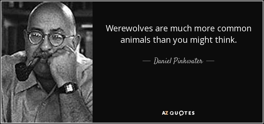 Werewolves are much more common animals than you might think. - Daniel Pinkwater