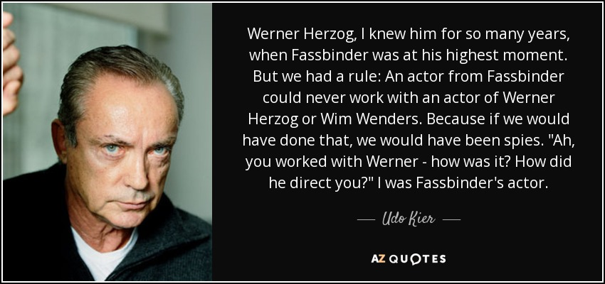Werner Herzog, I knew him for so many years, when Fassbinder was at his highest moment. But we had a rule: An actor from Fassbinder could never work with an actor of Werner Herzog or Wim Wenders. Because if we would have done that, we would have been spies.
