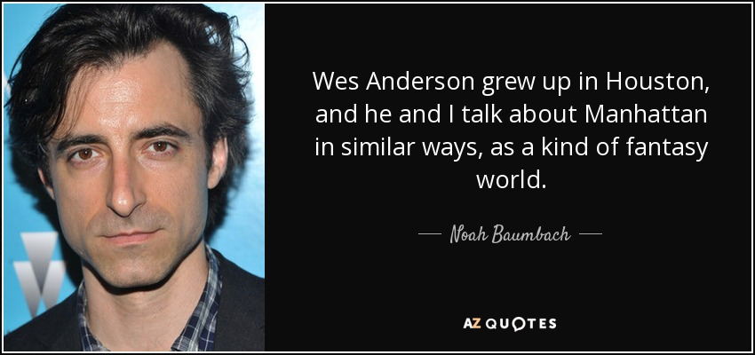 Wes Anderson grew up in Houston, and he and I talk about Manhattan in similar ways, as a kind of fantasy world. - Noah Baumbach
