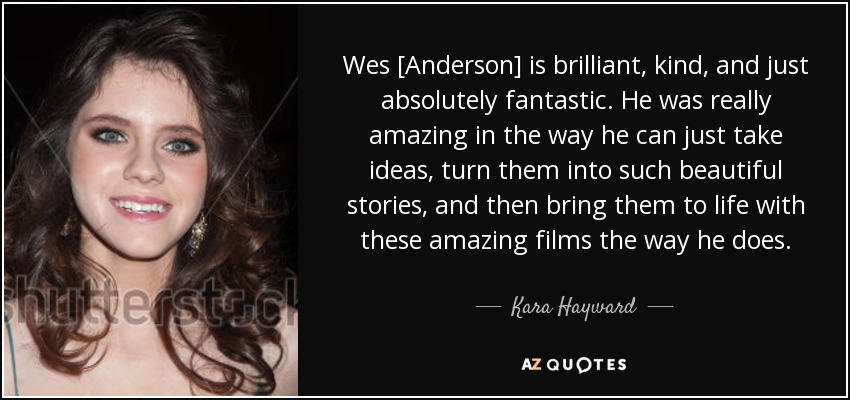 Wes [Anderson] is brilliant, kind, and just absolutely fantastic. He was really amazing in the way he can just take ideas, turn them into such beautiful stories, and then bring them to life with these amazing films the way he does. - Kara Hayward