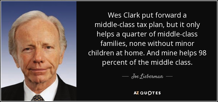 Wes Clark put forward a middle-class tax plan, but it only helps a quarter of middle-class families, none without minor children at home. And mine helps 98 percent of the middle class. - Joe Lieberman