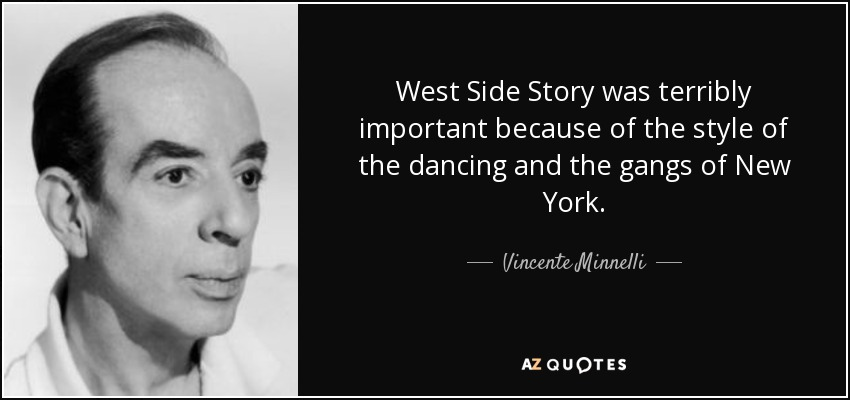 West Side Story was terribly important because of the style of the dancing and the gangs of New York. - Vincente Minnelli