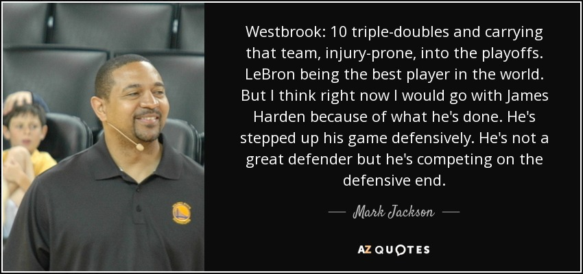 Westbrook: 10 triple-doubles and carrying that team, injury-prone, into the playoffs. LeBron being the best player in the world. But I think right now I would go with James Harden because of what he's done. He's stepped up his game defensively. He's not a great defender but he's competing on the defensive end. - Mark Jackson