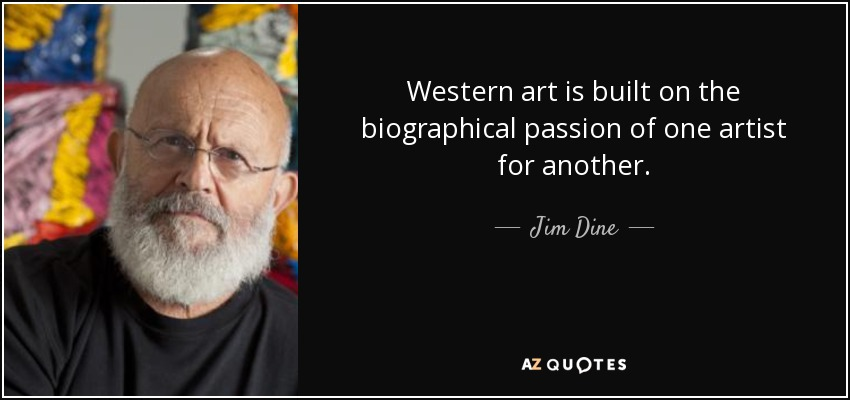 Western art is built on the biographical passion of one artist for another. - Jim Dine