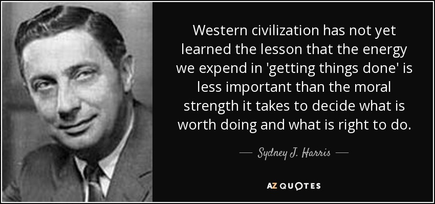 Western civilization has not yet learned the lesson that the energy we expend in 'getting things done' is less important than the moral strength it takes to decide what is worth doing and what is right to do. - Sydney J. Harris