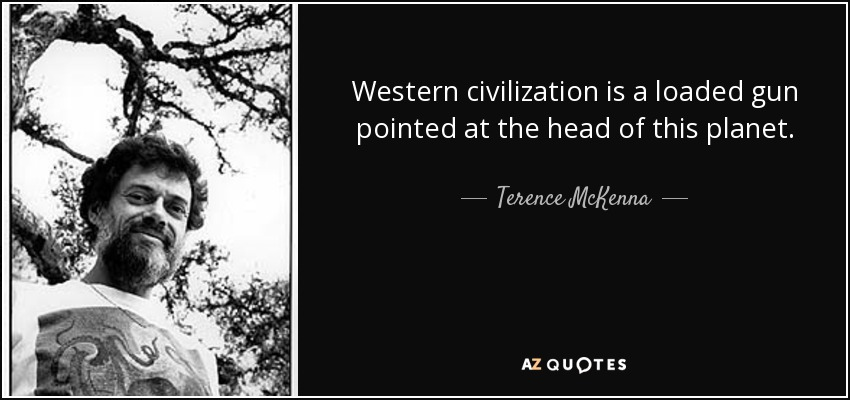 Western civilization is a loaded gun pointed at the head of this planet. - Terence McKenna