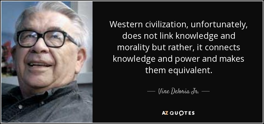 Western civilization, unfortunately, does not link knowledge and morality but rather, it connects knowledge and power and makes them equivalent. - Vine Deloria Jr.
