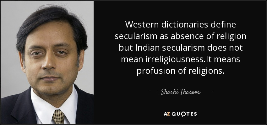 Western dictionaries define secularism as absence of religion but Indian secularism does not mean irreligiousness.It means profusion of religions. - Shashi Tharoor