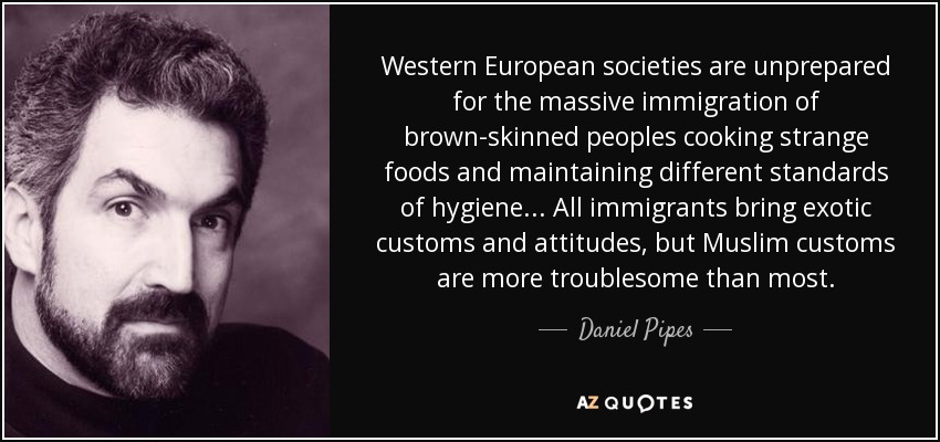 Western European societies are unprepared for the massive immigration of brown-skinned peoples cooking strange foods and maintaining different standards of hygiene... All immigrants bring exotic customs and attitudes, but Muslim customs are more troublesome than most. - Daniel Pipes