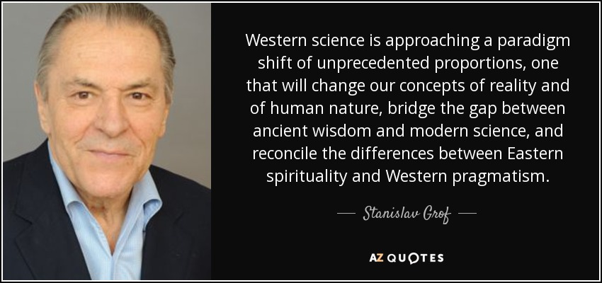 Western science is approaching a paradigm shift of unprecedented proportions, one that will change our concepts of reality and of human nature, bridge the gap between ancient wisdom and modern science, and reconcile the differences between Eastern spirituality and Western pragmatism. - Stanislav Grof