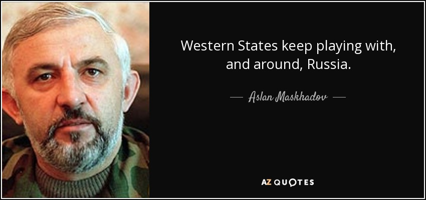 Western States keep playing with, and around, Russia. - Aslan Maskhadov