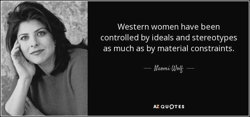 Western women have been controlled by ideals and stereotypes as much as by material constraints. - Naomi Wolf
