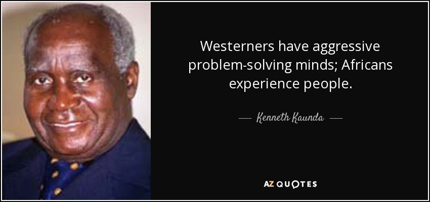 Westerners have aggressive problem-solving minds; Africans experience people. - Kenneth Kaunda