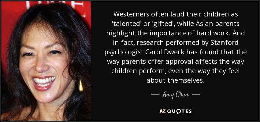 Westerners often laud their children as 'talented' or 'gifted', while Asian parents highlight the importance of hard work. And in fact, research performed by Stanford psychologist Carol Dweck has found that the way parents offer approval affects the way children perform, even the way they feel about themselves. - Amy Chua