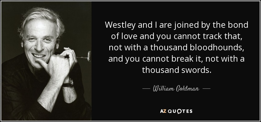 Westley and I are joined by the bond of love and you cannot track that, not with a thousand bloodhounds, and you cannot break it, not with a thousand swords. - William Goldman