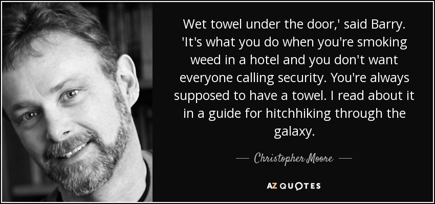 Wet towel under the door,' said Barry. 'It's what you do when you're smoking weed in a hotel and you don't want everyone calling security. You're always supposed to have a towel. I read about it in a guide for hitchhiking through the galaxy. - Christopher Moore