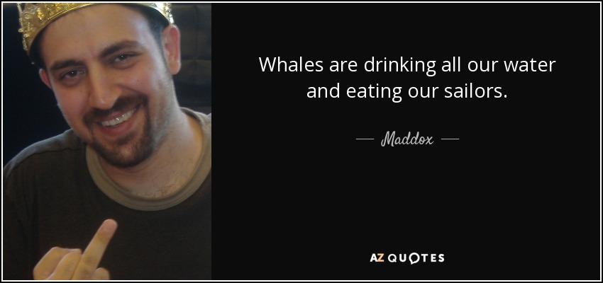 Whales are drinking all our water and eating our sailors. - Maddox