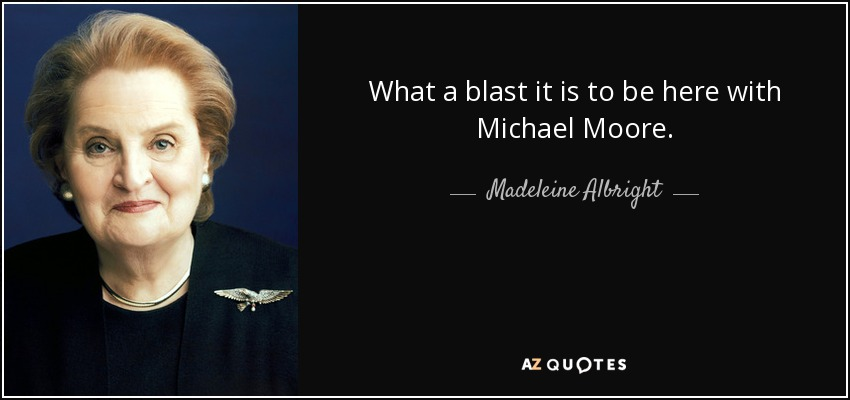 What a blast it is to be here with Michael Moore. - Madeleine Albright