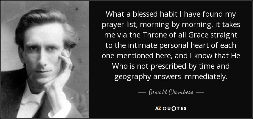 What a blessed habit I have found my prayer list, morning by morning, it takes me via the Throne of all Grace straight to the intimate personal heart of each one mentioned here, and I know that He Who is not prescribed by time and geography answers immediately. - Oswald Chambers