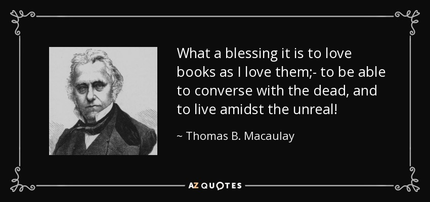 What a blessing it is to love books as I love them;- to be able to converse with the dead, and to live amidst the unreal! - Thomas B. Macaulay