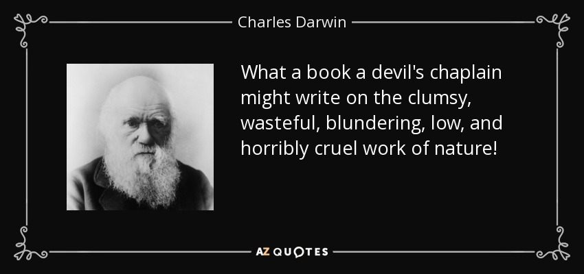 What a book a devil's chaplain might write on the clumsy, wasteful, blundering, low, and horribly cruel work of nature! - Charles Darwin