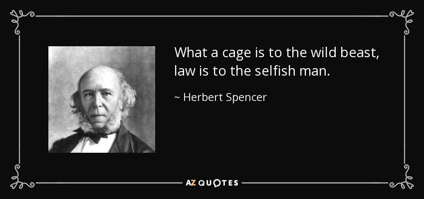 What a cage is to the wild beast, law is to the selfish man. - Herbert Spencer