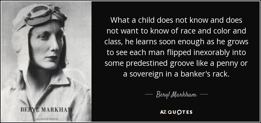 What a child does not know and does not want to know of race and color and class, he learns soon enough as he grows to see each man flipped inexorably into some predestined groove like a penny or a sovereign in a banker's rack. - Beryl Markham