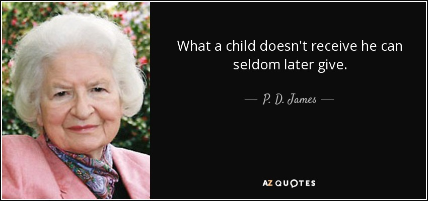 What a child doesn't receive he can seldom later give. - P. D. James