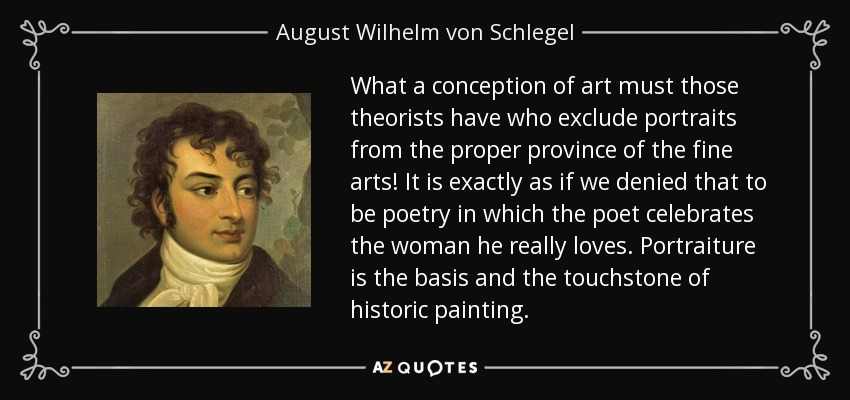 What a conception of art must those theorists have who exclude portraits from the proper province of the fine arts! It is exactly as if we denied that to be poetry in which the poet celebrates the woman he really loves. Portraiture is the basis and the touchstone of historic painting. - August Wilhelm von Schlegel