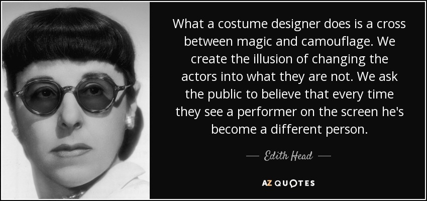 What a costume designer does is a cross between magic and camouflage. We create the illusion of changing the actors into what they are not. We ask the public to believe that every time they see a performer on the screen he's become a different person. - Edith Head